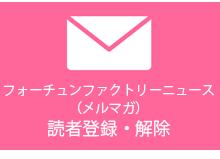 フォーチュンファクトリーニュース(メルマガ)読者登録・解除